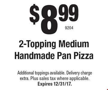$8.99 2-Topping Medium Handmade Pan Pizza. Additional toppings available. Delivery chargeextra. Plus sales tax where applicable.Expires 12/31/17. 9204