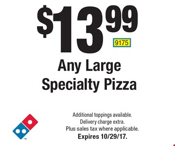 $13.99 Any Large Specialty Pizza. Additional toppings available. Delivery charge extra. Plus sales tax where applicable. Expires 10/29/17. 9175