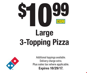 $10.99 Large 3-Topping Pizza. Additional toppings available. Delivery charge extra. Plus sales tax where applicable.Expires 10/29/17. 9012