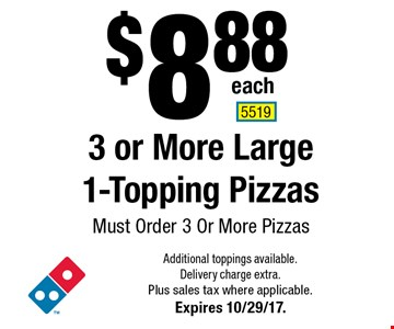 $8.88 each 3 or More Large 1-Topping Pizzas. Must Order 3 Or More Pizzas. Additional toppings available. Delivery charge extra. Plus sales tax where applicable.Expires 10/29/17. 5519