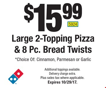 $15.99 Large 2-Topping Pizza & 8 Pc. Bread Twists. *Choice Of: Cinnamon, Parmesan or Garlic. Additional toppings available. Delivery charge extra. Plus sales tax where applicable. Expires 10/29/17. 5924