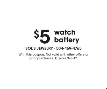$5 watch battery. With this coupon. Not valid with other offers or prior purchases. Expires 3-3-17.