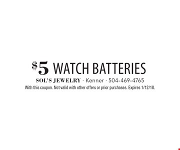 $5 watch batteries. With this coupon. Not valid with other offers or prior purchases. Expires 1/12/18.