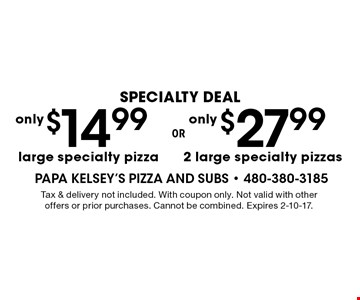 $27.99 2 large specialty pizzas or $14.99 large specialty pizza. Tax & delivery not included. With coupon only. Not valid with other offers or prior purchases. Cannot be combined. Expires 2-10-17.