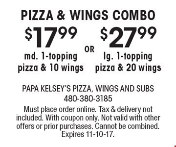 PIZZA & WINGS COMBO$17.99 md. 1-topping pizza & 10 wings OR $27.99 lg. 1-topping pizza & 20 wings. Must place order online. Tax & delivery not included. With coupon only. Not valid with other offers or prior purchases. Cannot be combined. Expires 11-10-17.