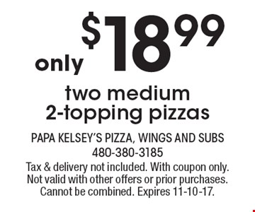 only $18.99 two medium 2-topping pizzas. Tax & delivery not included. With coupon only. Not valid with other offers or prior purchases. Cannot be combined. Expires 11-10-17.