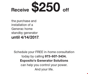 Receive $250off the purchase and installation of a Generac home standby generator until 4/14/2017. Schedule your FREE in-home consultation today by calling 973-607-3434. Esposito's Generator Solutions can help you control your power. And your life.