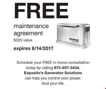 FREE maintenance agreement. $325 value. Expires 8/14/2017. Schedule your FREE in-home consultation today by calling 973-607-3434. Esposito's Generator Solutions can help you control your power. And your life.