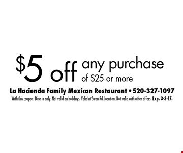 $5 off any purchaseof $25 or more. With this coupon. Dine in only. Not valid on holidays. Valid at Swan Rd. location. Not valid with other offers. Exp. 3-3-17.