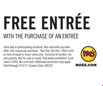 Free Entrée With The Purchase Of An Entrée. Valid only at participating locations. Not valid with any other offer. One coupon per purchase.