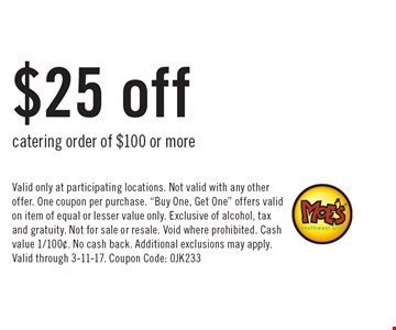 $25 off catering order of $100 or more. Valid only at participating locations. Not valid with any other offer. One coupon per purchase.