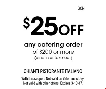 $25 Off any catering order of $200 or more (dine in or take-out). With this coupon. Not valid on Valentine's Day. Not valid with other offers. Expires 3-10-17.GCN
