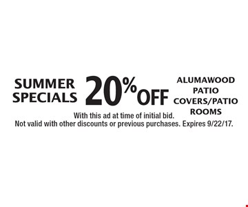 SUMMER SPECIALS 20% off Alumawood Patio Covers/Patio Rooms. With this ad at time of initial bid. Not valid with other discounts or previous purchases. Expires 9/22/17.
