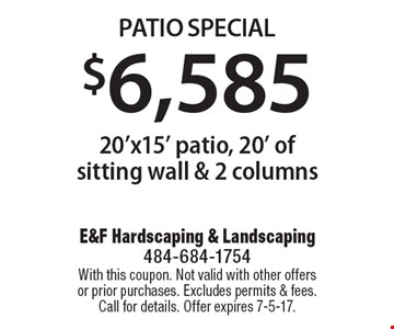 $6,585 Patio Special 20'x15' patio, 20' of sitting wall & 2 columns. With this coupon. Not valid with other offers or prior purchases. Excludes permits & fees. Call for details. Offer expires 7-5-17.