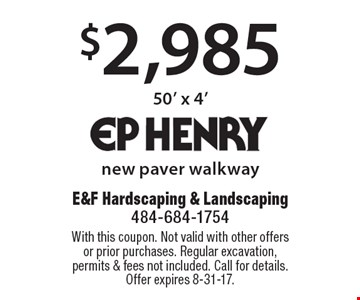 $2,985 new paver walkway 50' x 4'. With this coupon. Not valid with other offers or prior purchases. Regular excavation, permits & fees not included. Call for details. Offer expires 8-31-17.