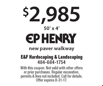 $2,985 new paver walkway 50' x 4' . With this coupon. Not valid with other offers or prior purchases. Regular excavation, permits & fees not included. Call for details.Offer expires 8-31-17.
