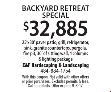 $32,885 backyard retreat special 25'x30' paver patio, grill, refrigerator, sink, granite countertops, pergola, fire pit, 30' of sitting wall, 4 columns & lighting package. With this coupon. Not valid with other offers or prior purchases. Excludes permits & fees. Call for details. Offer expires 9-8-17.