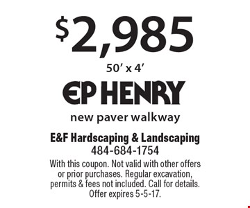 $2,985 new paver walkway 50' x 4'. With this coupon. Not valid with other offers or prior purchases. Regular excavation, permits & fees not included. Call for details. Offer expires 5-5-17.