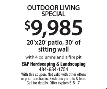 $9,985 Outdoor Living Special. 20'x20' patio, 30' of sitting wall with 4 columns and a fire pit. With this coupon. Not valid with other offers or prior purchases. Excludes permits & fees. Call for details. Offer expires 5-5-17.