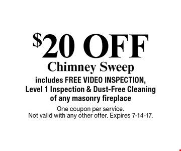 $20 OFF Chimney Sweep includes FREE VIDEO INSPECTION, Level 1 Inspection & Dust-Free Cleaning of any masonry fireplace. One coupon per service. Not valid with any other offer. Expires 7-14-17.