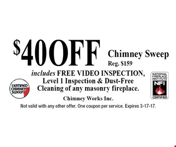 $40 Off Chimney Sweep Reg. $159 includes FREE video inspection, Level 1 Inspection & Dust-Free Cleaning of any masonry fireplace. Not valid with any other offer. One coupon per service. Expires 3-17-17.