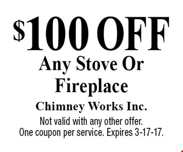 $100 Off Any Stove Or Fireplace. Not valid with any other offer. One coupon per service. Expires 3-17-17.