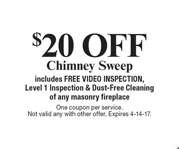 $20 off chimney sweep. Includes free video inspection, level 1 inspection & dust-free cleaning of any masonry fireplace. One coupon per service. Not valid any with other offer. Expires 4-14-17.
