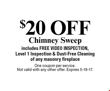 $20 OFF Chimney Sweep includes FREE VIDEO INSPECTION, Level 1 Inspection & Dust-Free Cleaning of any masonry fireplace. One coupon per service. Not valid with any other offer. Expires 5-19-17.