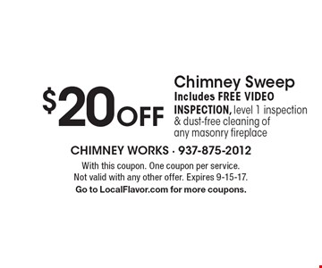 $20 Off Chimney Sweep. Includes FREE VIDEO INSPECTION, level 1 inspection & dust-free cleaning of any masonry fireplace. With this coupon. One coupon per service. Not valid with any other offer. Expires 9-15-17. Go to LocalFlavor.com for more coupons.