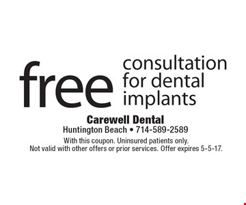 Free consultation for dental implants. With this coupon. Uninsured patients only. Not valid with other offers or prior services. Offer expires 5-5-17.