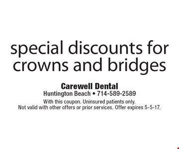 Special discounts for crowns and bridges. With this coupon. Uninsured patients only. Not valid with other offers or prior services. Offer expires 5-5-17.