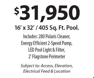 $31,950 16' x 32' / 405 Sq. Ft. Pool. Includes: 280 Polaris Cleaner, Energy Efficient 2-Speed Pump, LED Pool Light & Filter, 2' Flagstone PerimeterSubject to: Access, Elevation, Electrical Feed & Location.