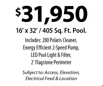 $31,950 16' x 32' / 405 Sq. Ft. Pool. Includes: 280 Polaris Cleaner, Energy Efficient 2-Speed Pump, LED Pool Light & Filter, 2' Flagstone Perimeter. Subject to: Access, Elevation, Electrical Feed & Location