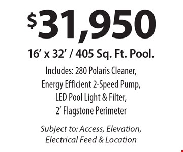 $31,950 16' x 32' / 405 Sq. Ft. Pool. Includes: 280 Polaris Cleaner, Energy Efficient 2-Speed Pump, LED Pool Light & Filter, 2' Flagstone Perimeter Subject to: Access, Elevation, Electrical Feed & Location.