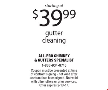 Starting at $39.99 gutter cleaning. Coupon must be presented at time of contract signing. Not valid after contract has been signed. Not valid with other offers or prior services. Offer expires 2-10-17.