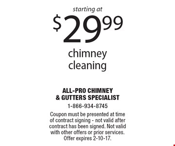 Starting at $29.99 chimney cleaning. Coupon must be presented at time of contract signing. Not valid after contract has been signed. Not valid with other offers or prior services. Offer expires 2-10-17.