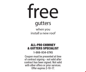 Free gutters when you install a new roof. Coupon must be presented at time of contract signing. Not valid after contract has been signed. Not valid with other offers or prior services. Offer expires 2-10-17.
