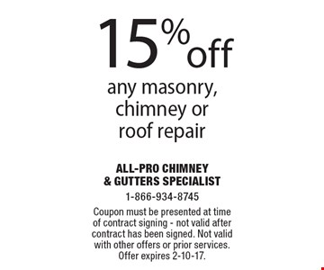 15% off any masonry, chimney or roof repair. Coupon must be presented at time of contract signing. Not valid after contract has been signed. Not valid with other offers or prior services. Offer expires 2-10-17.