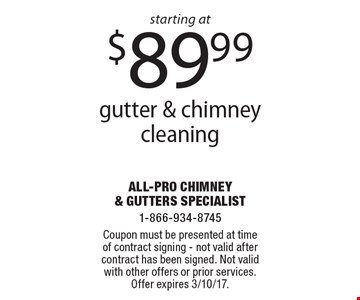 Gutter & chimney cleaning starting at $89.99. Coupon must be presented at time of contract signing. Not valid after contract has been signed. Not valid with other offers or prior services. Offer expires 3/10/17.