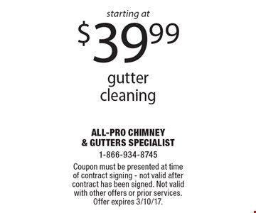 Gutter cleaning starting at $39.99. Coupon must be presented at time of contract signing. Not valid after contract has been signed. Not valid with other offers or prior services. Offer expires 3/10/17.