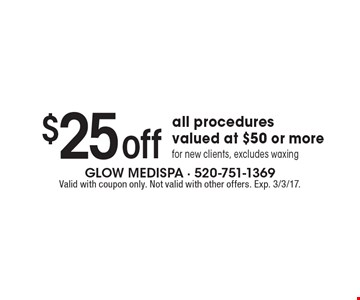 $25 off all procedures valued at $50 or more for new clients, excludes waxing. Valid with coupon only. Not valid with other offers. Exp. 3/3/17.
