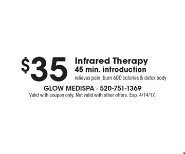 $35 Infrared Therapy 45 min. introduction relieves pain, burn 600 calories & detox body. Valid with coupon only. Not valid with other offers. Exp. 4/14/17.