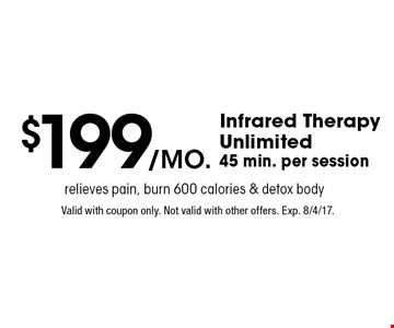 $199/mo. Infrared Therapy Unlimited. 45 min. per session. Relieves pain, burn 600 calories & detox body. Valid with coupon only. Not valid with other offers. Exp. 8/4/17.