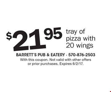 $21.95 tray of pizza with 20 wings. With this coupon. Not valid with other offersor prior purchases. Expires 6/2/17.