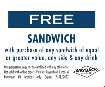 Free Sandwich With Purchase Of Any Sandwich Of Equal Or Greater Value, Any Side & Any Drink. One per person. May not be combined with any other offer. Not valid with online orders. Valid at Royersford, Exton & Pottstown PA locations only. Expires 7/31/17.
