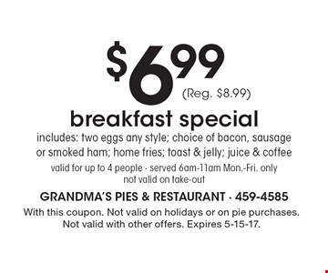 $6.99 breakfast special. Includes: two eggs any style; choice of bacon, sausage or smoked ham; home fries; toast & jelly; juice & coffee. (Reg. $8.99). Valid for up to 4 people. Served 6am-11am Mon.-Fri. only. Not valid on take-out. With this coupon. Not valid on holidays or on pie purchases. Not valid with other offers. Expires 5-15-17.