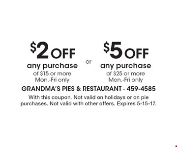 $2 OFF any purchase of $15 or more, Mon.-Fri only OR $5 OFF any purchase of $25 or more, Mon.-Fri only. With this coupon. Not valid on holidays or on pie purchases. Not valid with other offers. Expires 5-15-17.