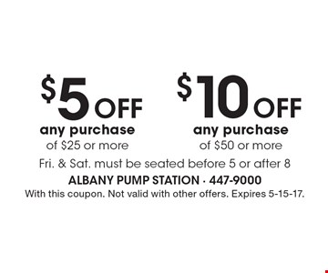 $5 off any purchase of $25 or more  OR  $10 off any purchase of $50 or more. Fri. & Sat. must be seated before 5 or after 8. With this coupon. Not valid with other offers. Expires 5-15-17.