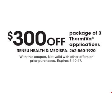 $300 OFF package of 3 ThermiVa applications. With this coupon. Not valid with other offers or prior purchases. Expires 3-10-17.