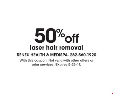 50% off laser hair removal. With this coupon. Not valid with other offers or prior services. Expires 5-26-17.